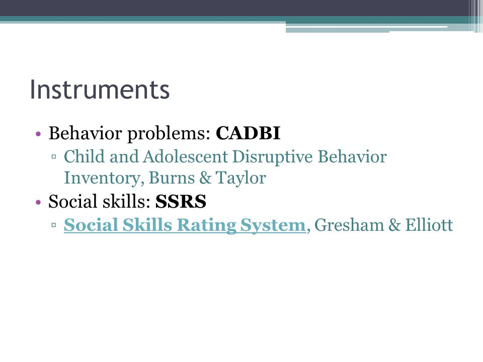 Instruments Behavior problems: CADBI Social skills: SSRS