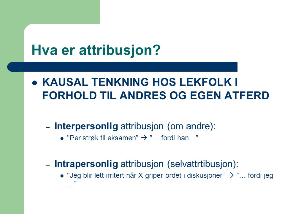 Hva er attribusjon KAUSAL TENKNING HOS LEKFOLK I FORHOLD TIL ANDRES OG EGEN ATFERD. Interpersonlig attribusjon (om andre):