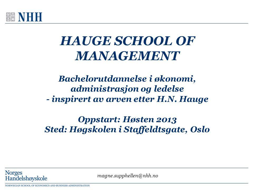 HAUGE SCHOOL OF MANAGEMENT Bachelorutdannelse i økonomi, administrasjon og ledelse - inspirert av arven etter H.N. Hauge Oppstart: Høsten 2013 Sted: Høgskolen i Staffeldtsgate, Oslo