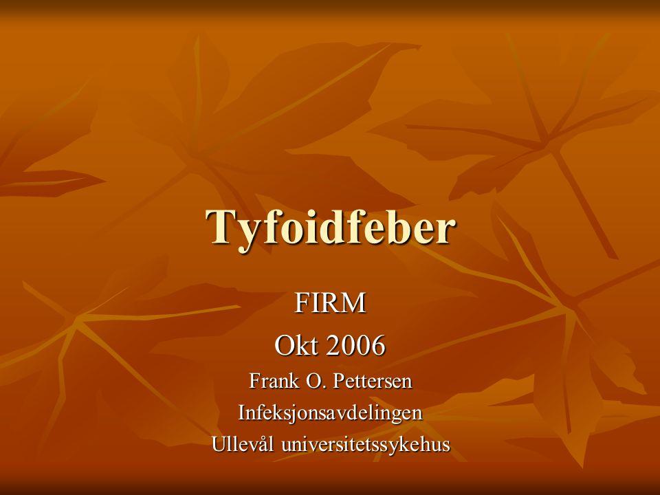 Tyfoidfeber FIRM Okt 2006 Frank O. Pettersen Infeksjonsavdelingen