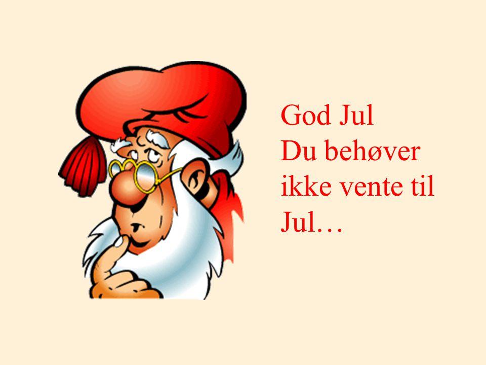 God Jul Du behøver ikke vente til Jul…