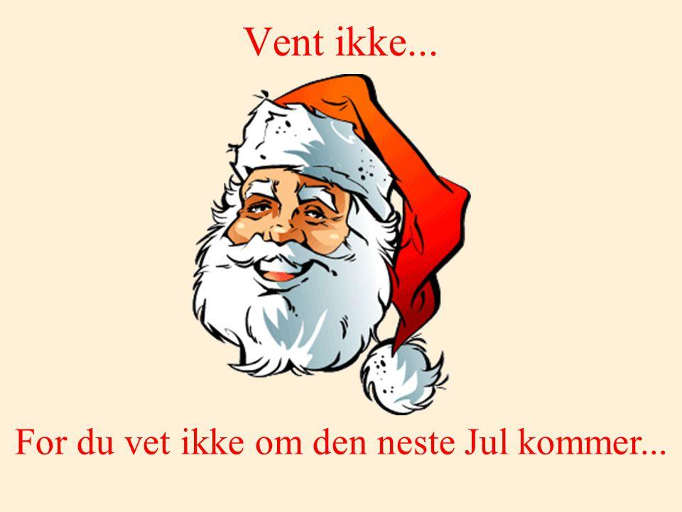 For du vet ikke om den neste Jul kommer...