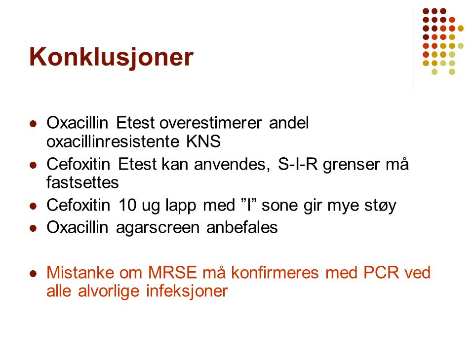 Konklusjoner Oxacillin Etest overestimerer andel oxacillinresistente KNS. Cefoxitin Etest kan anvendes, S-I-R grenser må fastsettes.