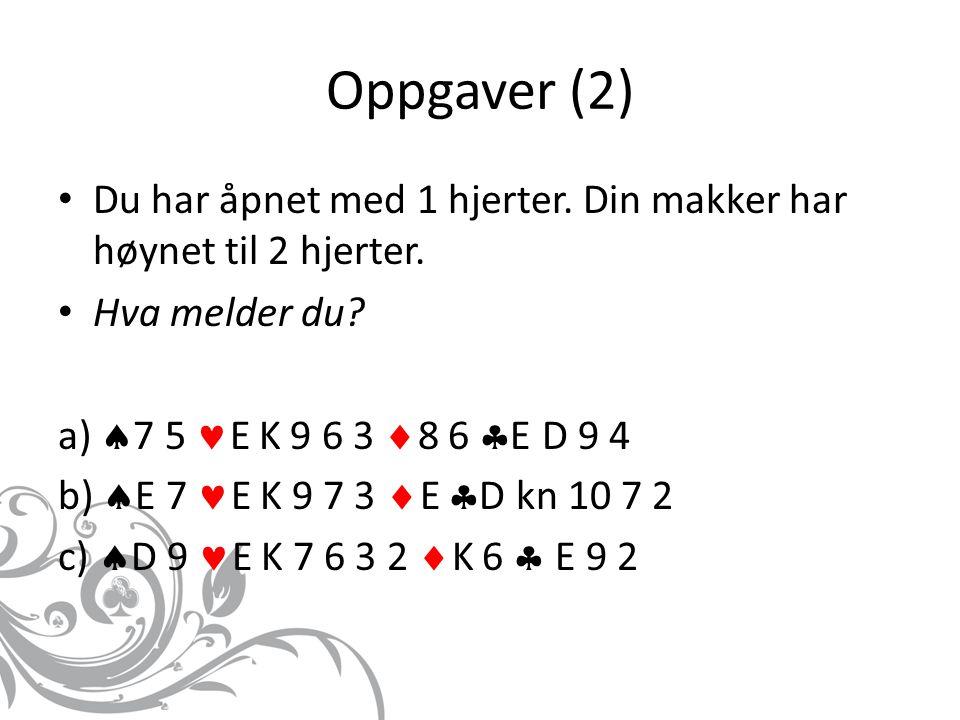 Oppgaver (2) Du har åpnet med 1 hjerter. Din makker har høynet til 2 hjerter. Hva melder du a) 7 5 E K 9 6 3 8 6 E D 9 4.