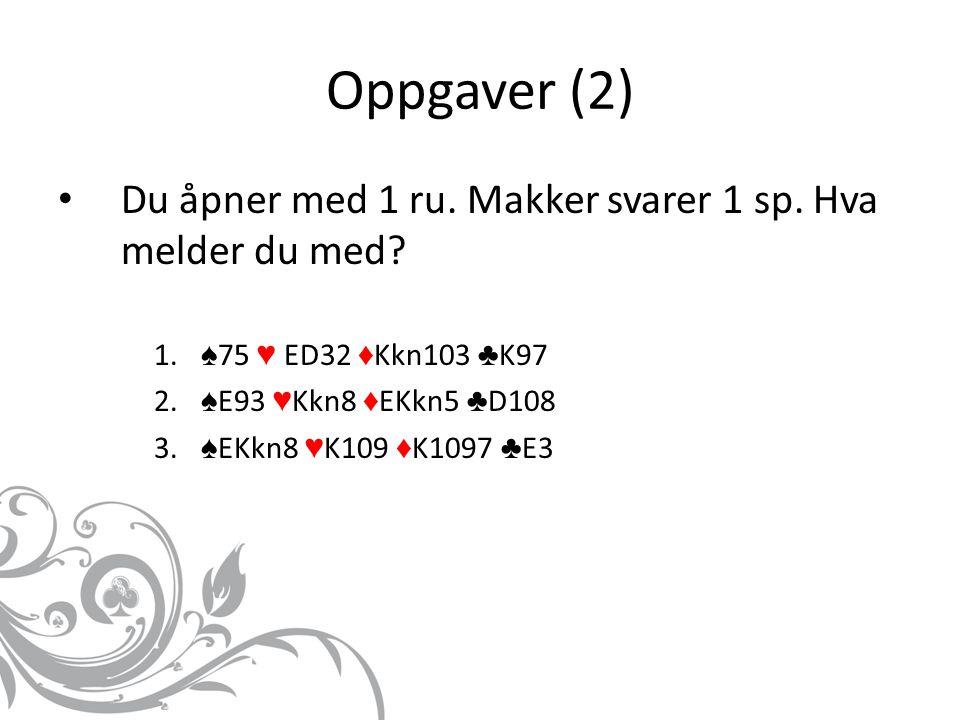 Oppgaver (2) Du åpner med 1 ru. Makker svarer 1 sp. Hva melder du med