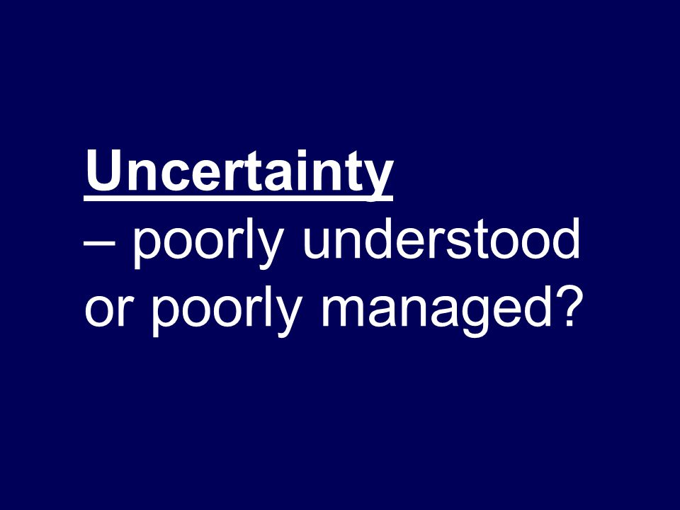 Uncertainty – poorly understood or poorly managed