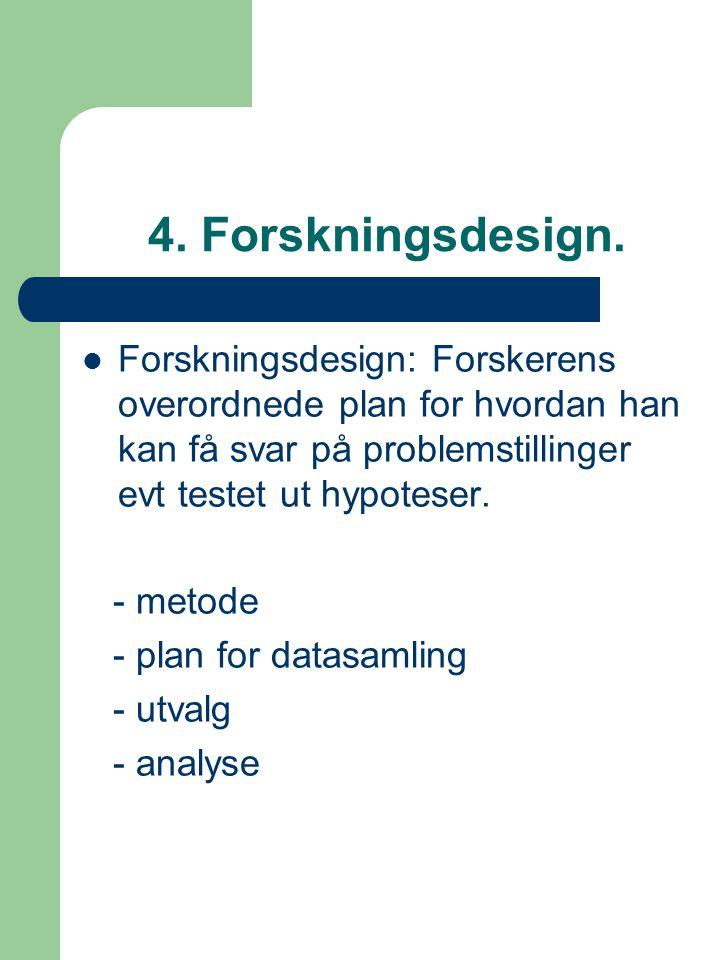 4. Forskningsdesign. Forskningsdesign: Forskerens overordnede plan for hvordan han kan få svar på problemstillinger evt testet ut hypoteser.