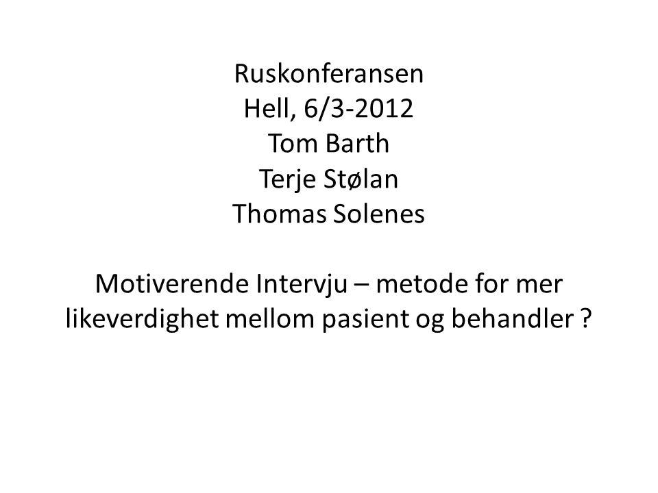 Ruskonferansen Hell, 6/3-2012 Tom Barth Terje Stølan Thomas Solenes Motiverende Intervju – metode for mer likeverdighet mellom pasient og behandler