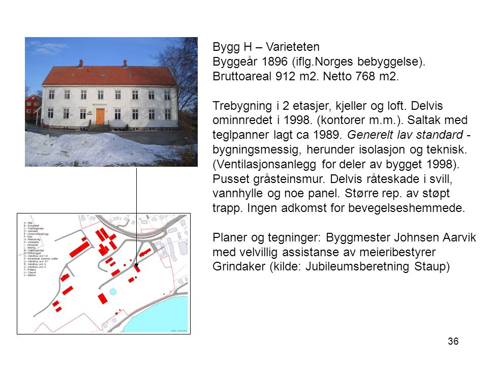 Bygg H – Varieteten Byggeår 1896 (iflg.Norges bebyggelse). Bruttoareal 912 m2. Netto 768 m2.