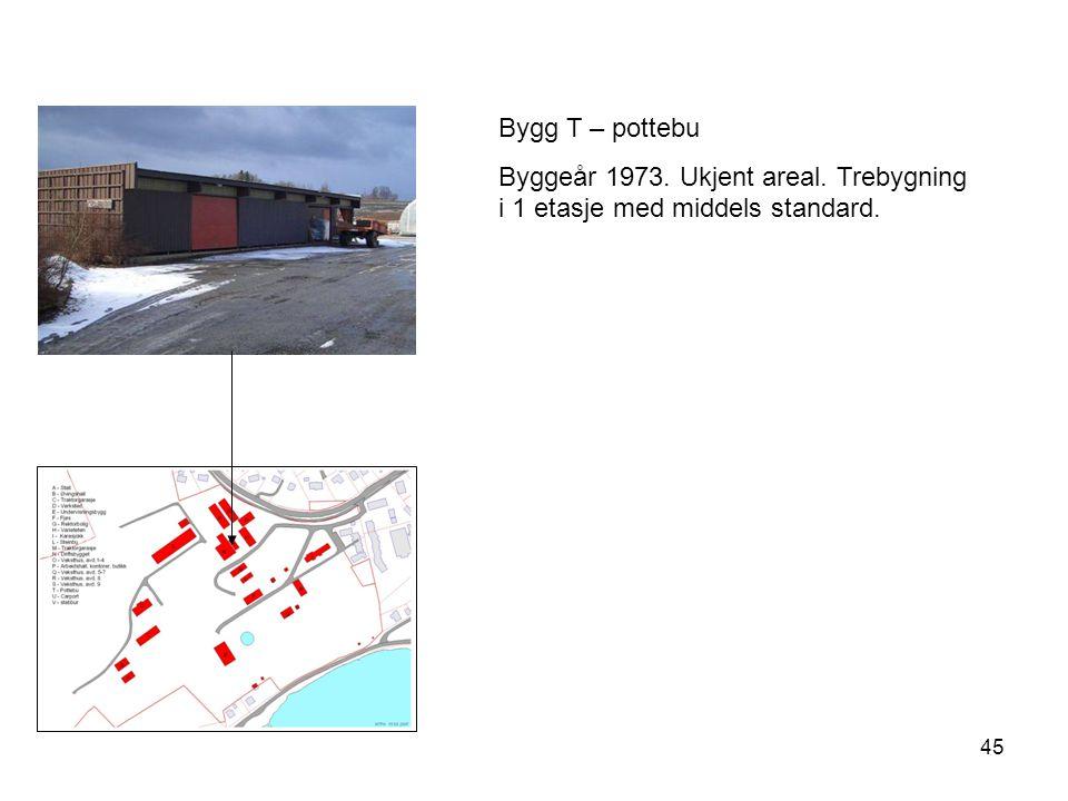Bygg T – pottebu Byggeår 1973. Ukjent areal. Trebygning i 1 etasje med middels standard.