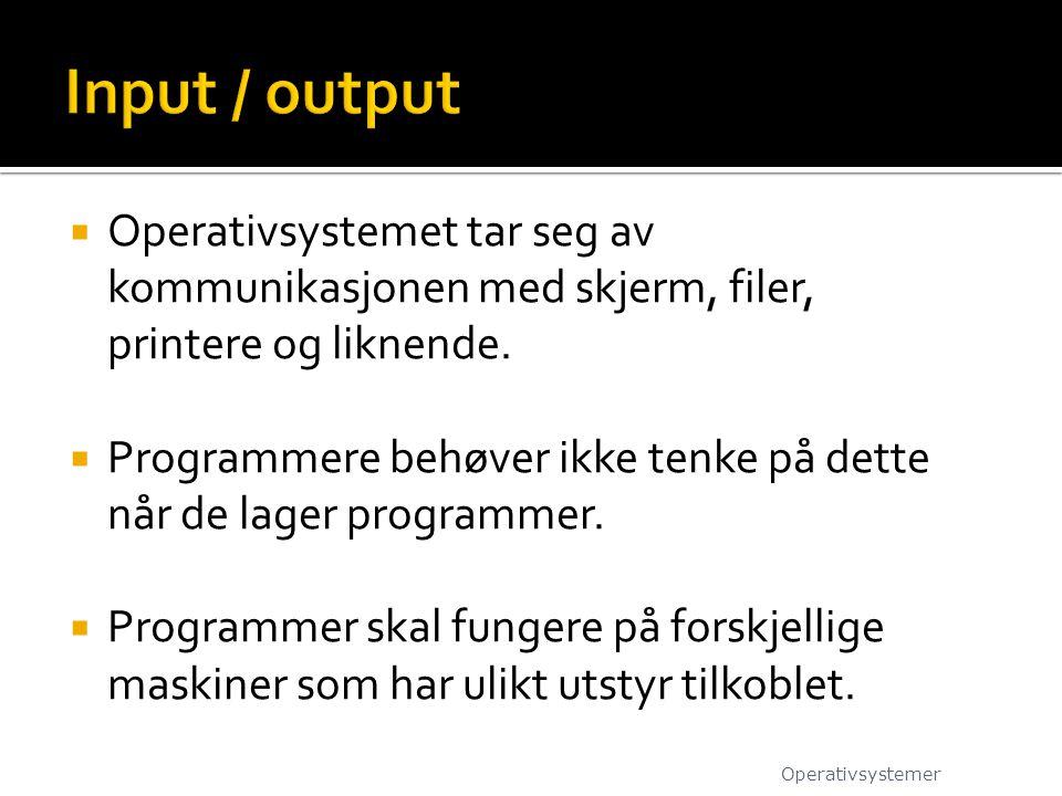 Input / output Operativsystemet tar seg av kommunikasjonen med skjerm, filer, printere og liknende.