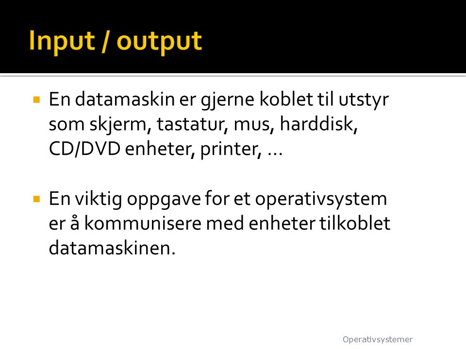 Input / output En datamaskin er gjerne koblet til utstyr som skjerm, tastatur, mus, harddisk, CD/DVD enheter, printer, …