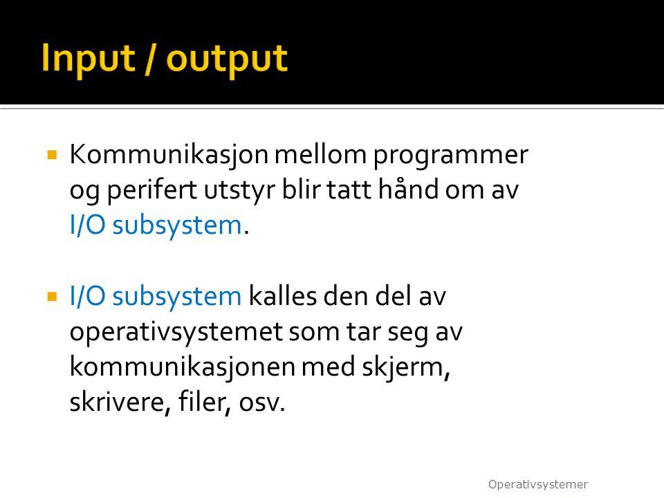 Input / output Kommunikasjon mellom programmer og perifert utstyr blir tatt hånd om av I/O subsystem.