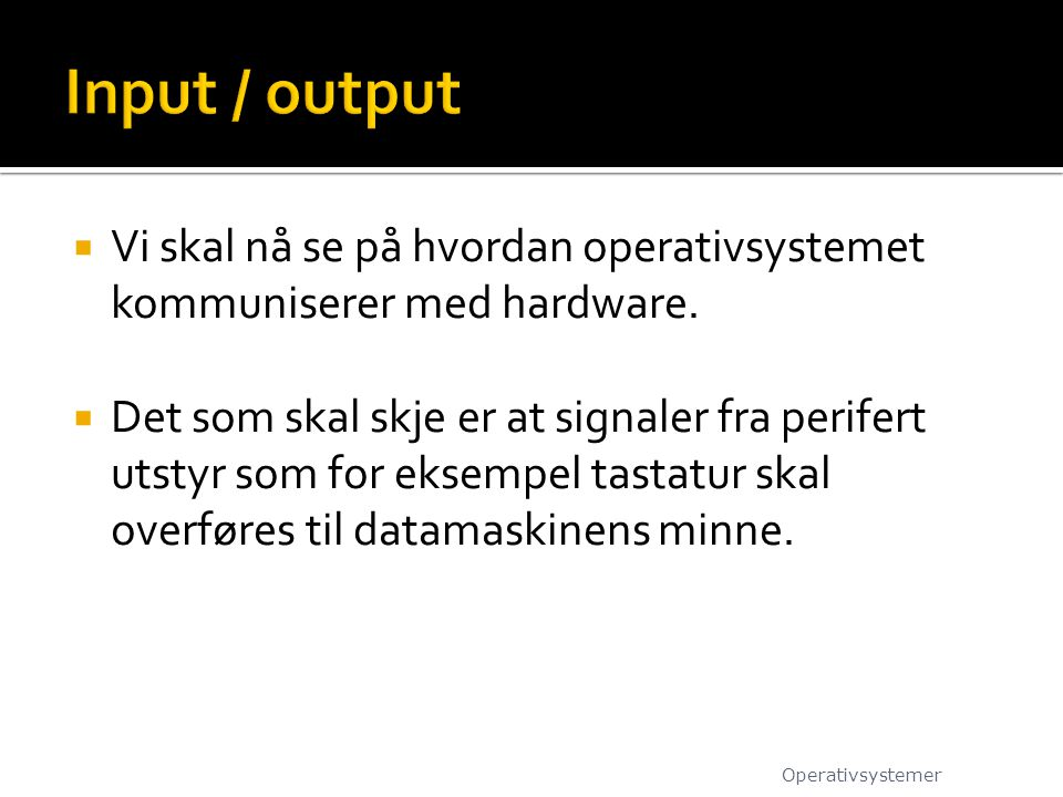 Input / output Vi skal nå se på hvordan operativsystemet kommuniserer med hardware.