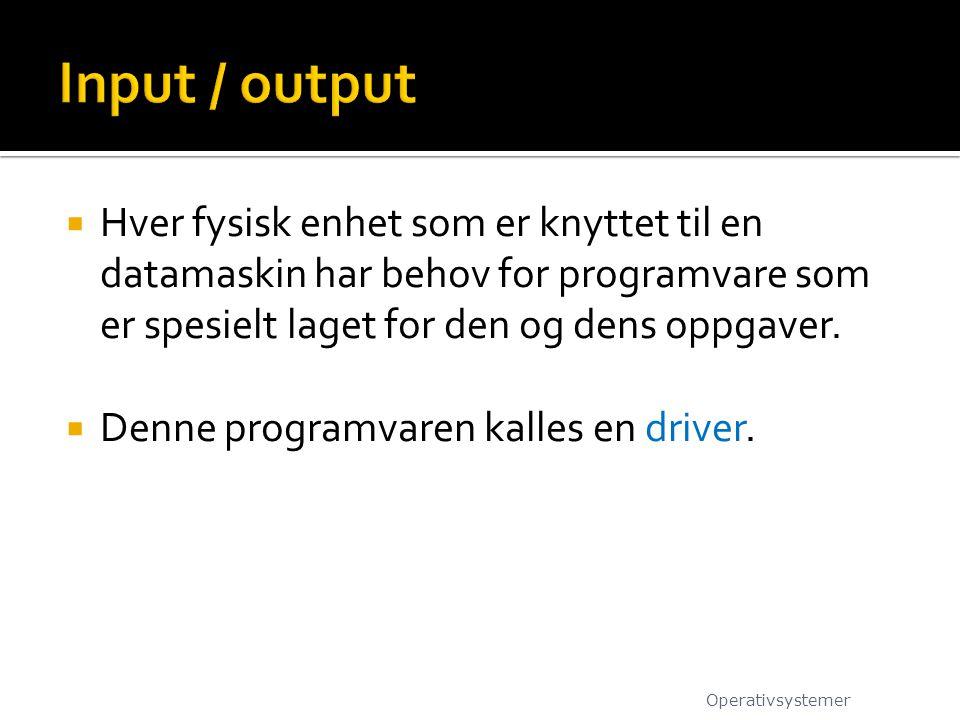 Input / output Hver fysisk enhet som er knyttet til en datamaskin har behov for programvare som er spesielt laget for den og dens oppgaver.