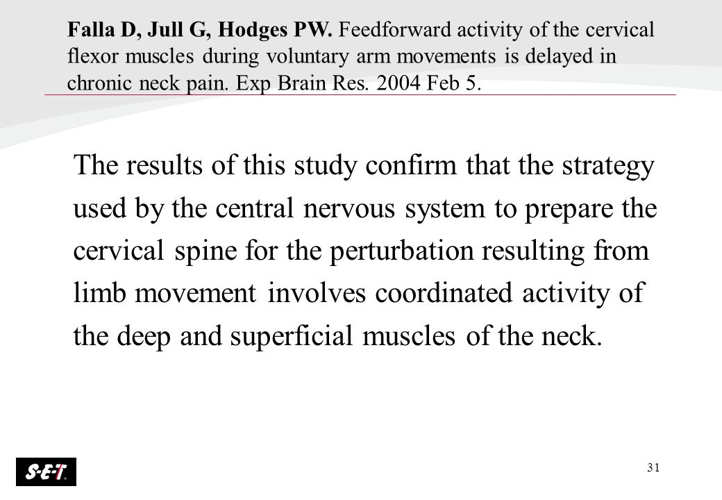 Falla D, Jull G, Hodges PW. Feedforward activity of the cervical flexor muscles during voluntary arm movements is delayed in chronic neck pain. Exp Brain Res. 2004 Feb 5.
