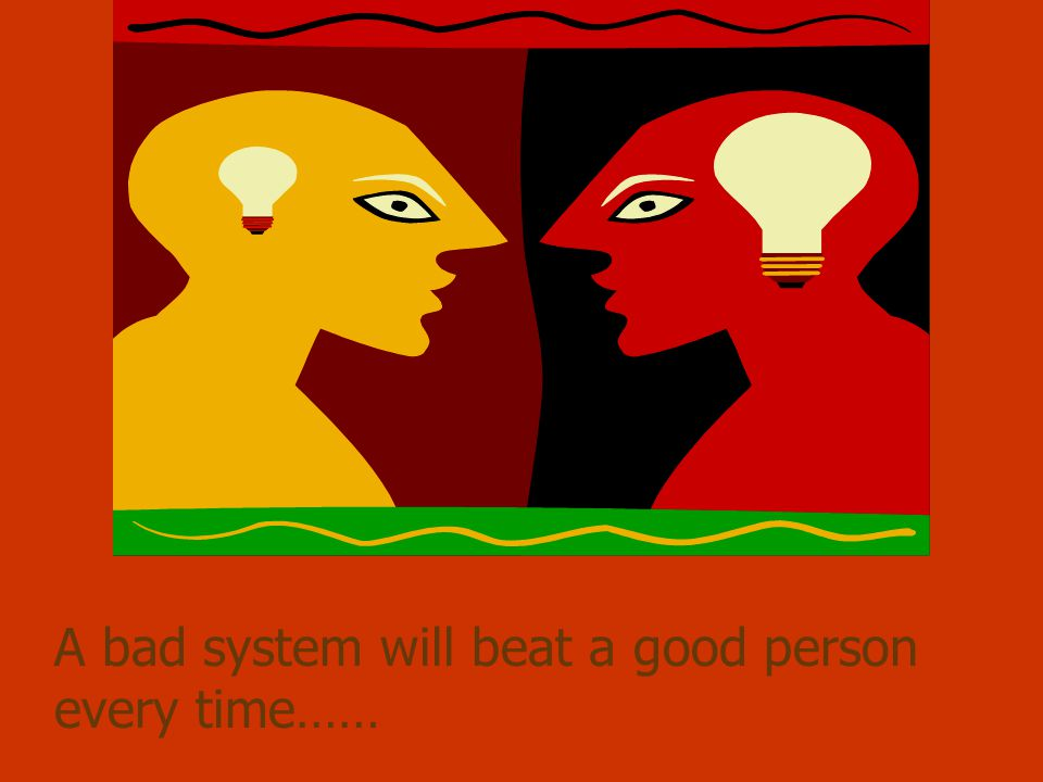 A bad system will beat a good person every time……