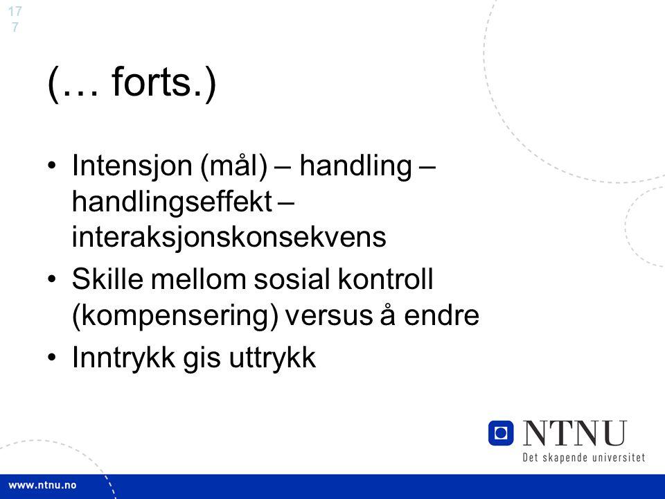 (… forts.) Intensjon (mål) – handling – handlingseffekt – interaksjonskonsekvens. Skille mellom sosial kontroll (kompensering) versus å endre.