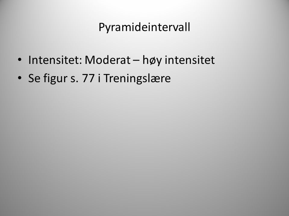 Pyramideintervall Intensitet: Moderat – høy intensitet Se figur s. 77 i Treningslære