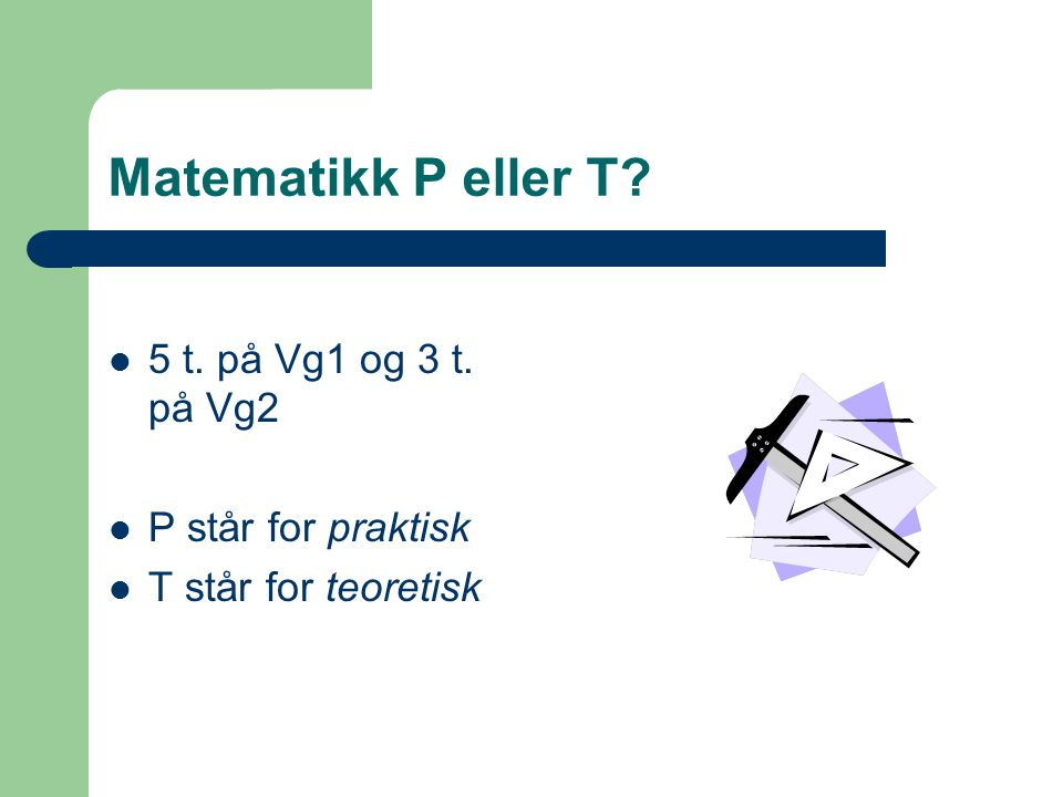 Matematikk P eller T 5 t. på Vg1 og 3 t. på Vg2 P står for praktisk