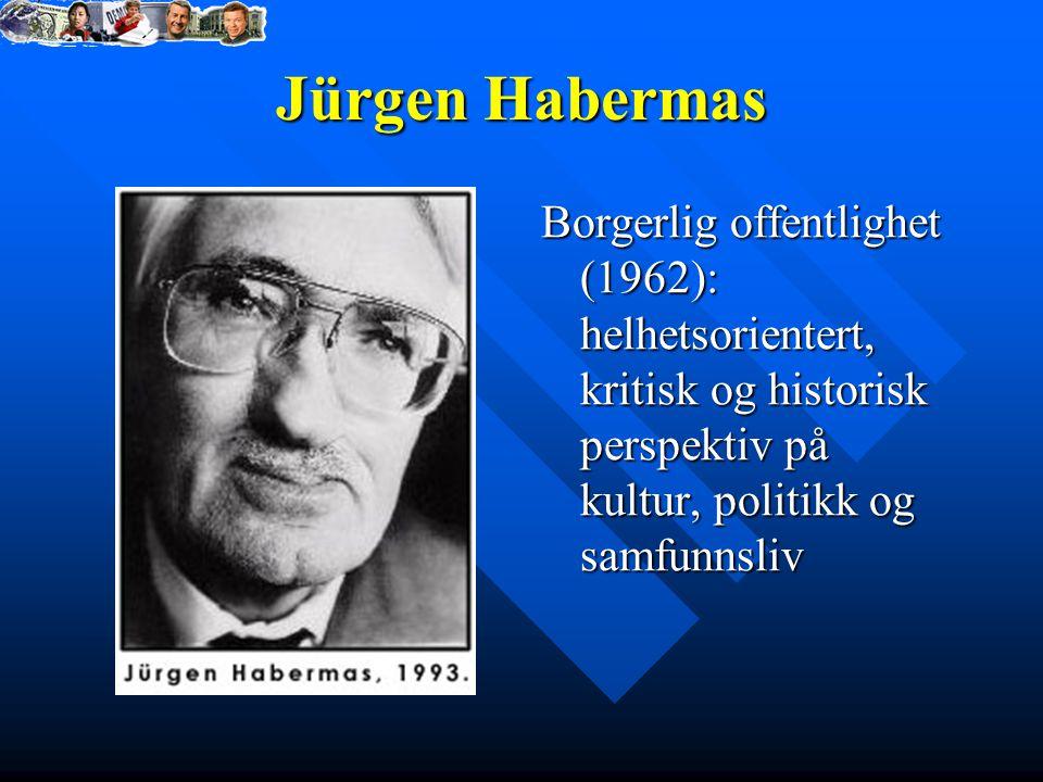 Jürgen Habermas Borgerlig offentlighet (1962): helhetsorientert, kritisk og historisk perspektiv på kultur, politikk og samfunnsliv.