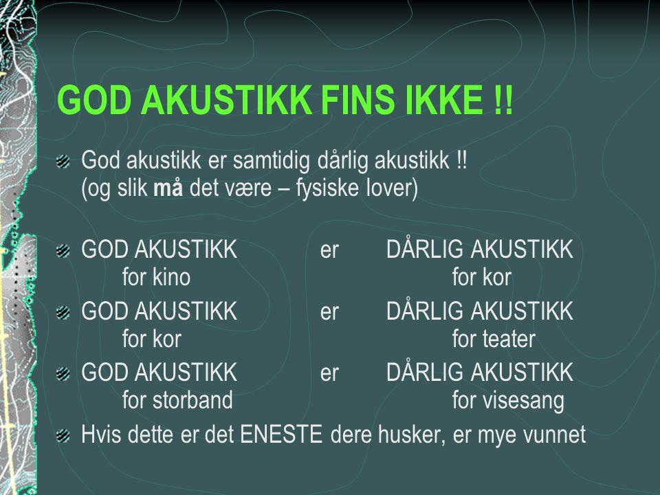GOD AKUSTIKK FINS IKKE !! God akustikk er samtidig dårlig akustikk !! (og slik må det være – fysiske lover)