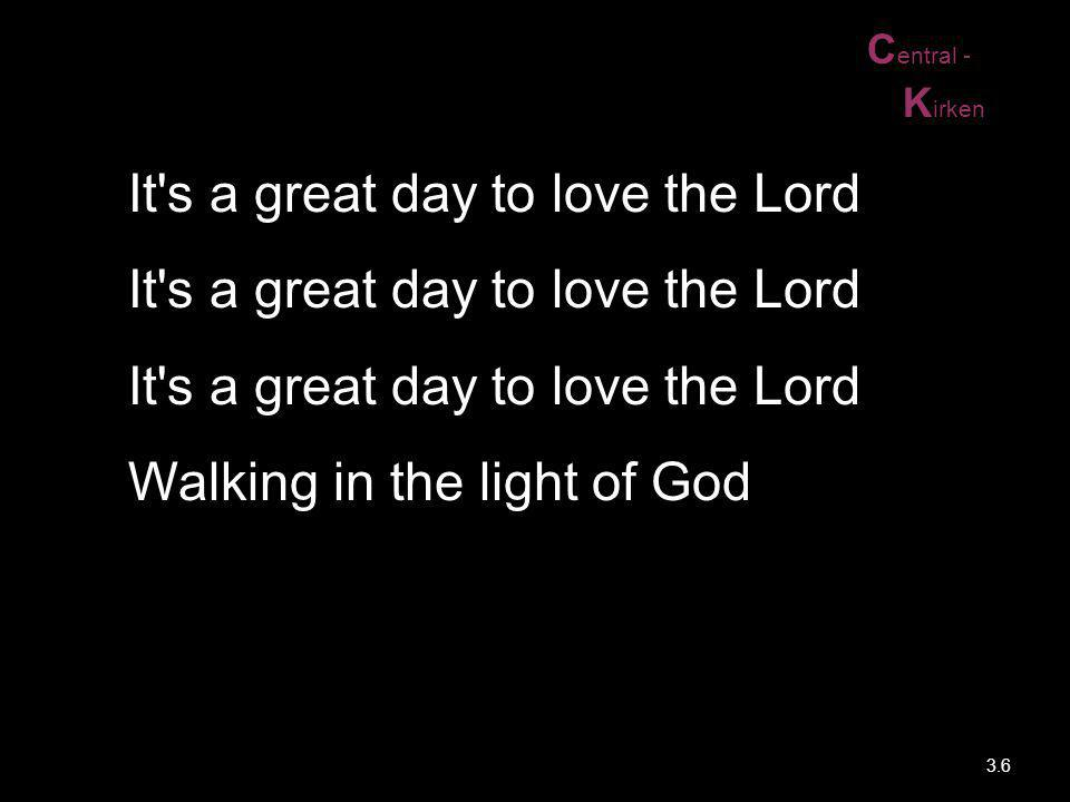 Central - Kirken. It s a great day to love the Lord It s a great day to love the Lord It s a great day to love the Lord Walking in the light of God.