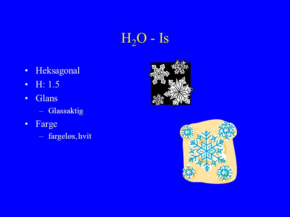H2O - Is Heksagonal H: 1.5 Glans Glassaktig Farge fargeløs, hvit