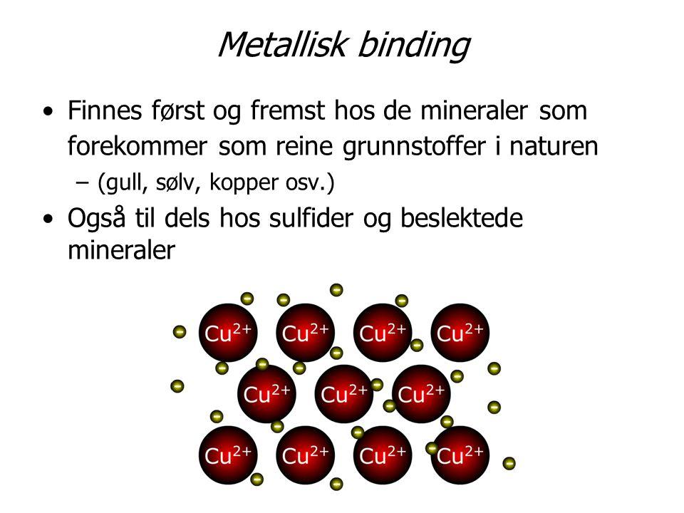 Metallisk binding Finnes først og fremst hos de mineraler som forekommer som reine grunnstoffer i naturen.