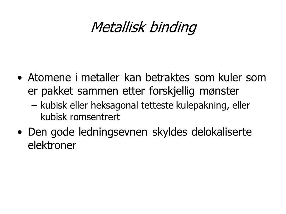 Metallisk binding Atomene i metaller kan betraktes som kuler som er pakket sammen etter forskjellig mønster.
