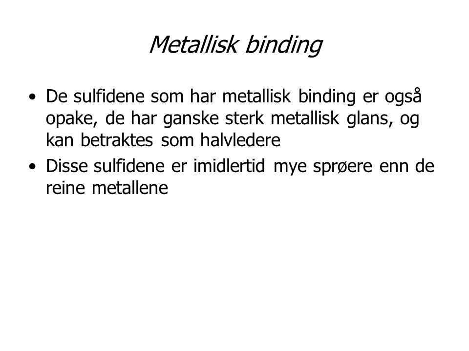 Metallisk binding De sulfidene som har metallisk binding er også opake, de har ganske sterk metallisk glans, og kan betraktes som halvledere.