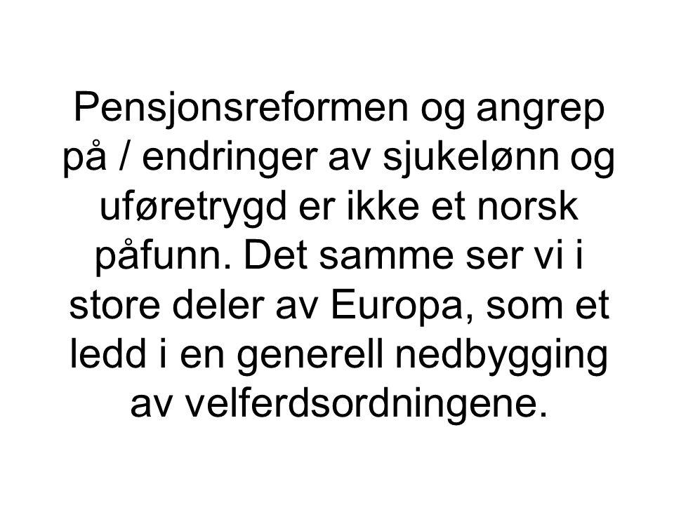 Pensjonsreformen og angrep på / endringer av sjukelønn og uføretrygd er ikke et norsk påfunn. Det samme ser vi i store deler av Europa, som et ledd i en generell nedbygging av velferdsordningene.