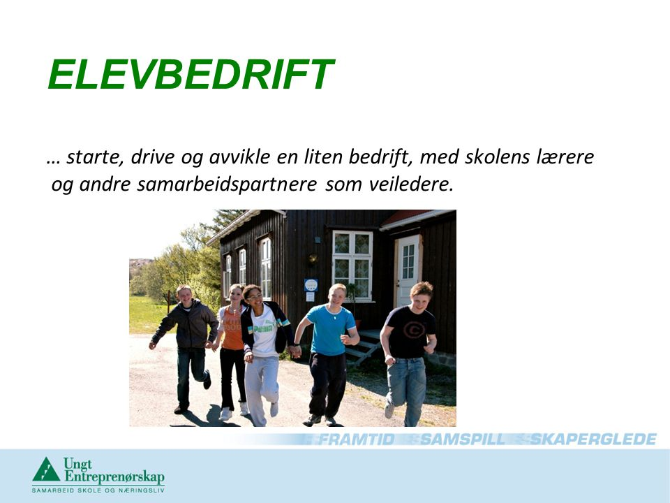 ELEVBEDRIFT … starte, drive og avvikle en liten bedrift, med skolens lærere og andre samarbeidspartnere som veiledere.