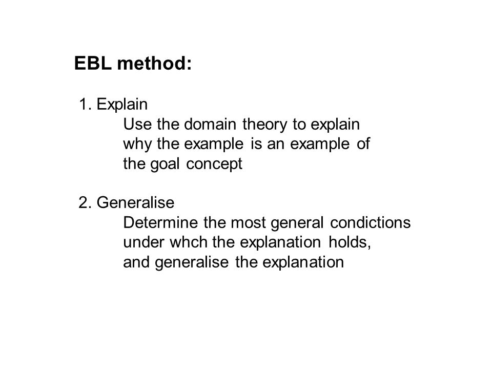 EBL method: 1. Explain. Use the domain theory to explain why the example is an example of the goal concept.