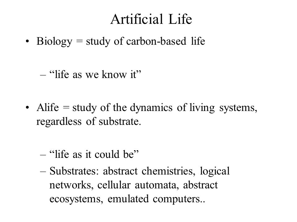 Artificial Life Biology = study of carbon-based life