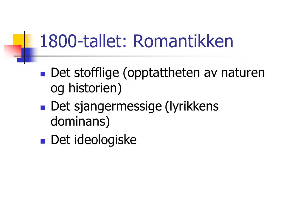1800-tallet: Romantikken Det stofflige (opptattheten av naturen og historien) Det sjangermessige (lyrikkens dominans)