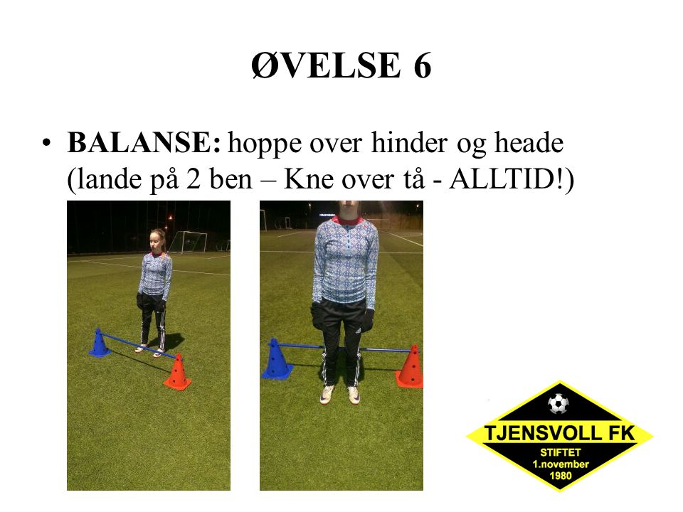 ØVELSE 6 BALANSE: hoppe over hinder og heade (lande på 2 ben – Kne over tå - ALLTID!) 2 x 10.