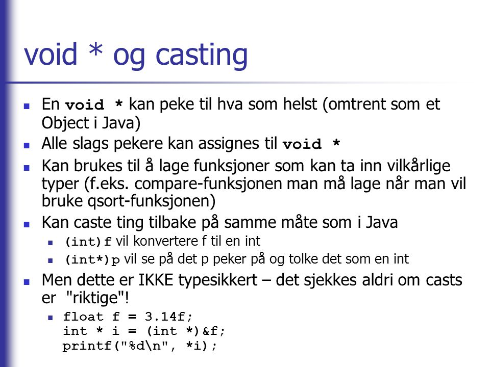 void * og casting En void * kan peke til hva som helst (omtrent som et Object i Java) Alle slags pekere kan assignes til void *