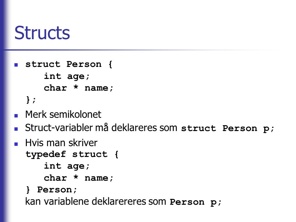 Structs struct Person { int age; char * name; }; Merk semikolonet