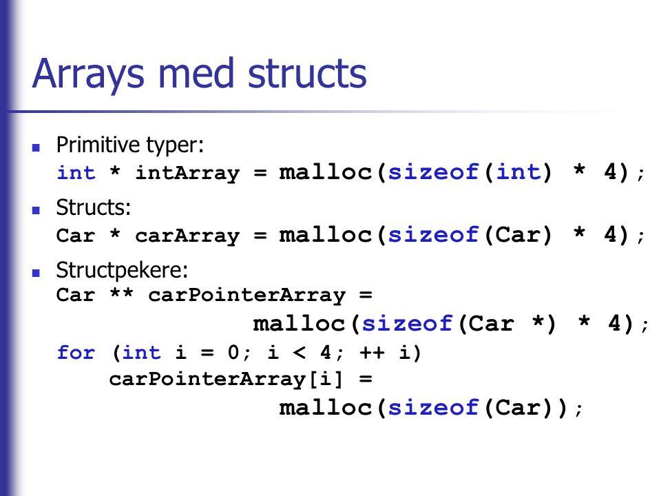 Arrays med structs Primitive typer: int * intArray = malloc(sizeof(int) * 4); Structs: Car * carArray = malloc(sizeof(Car) * 4);