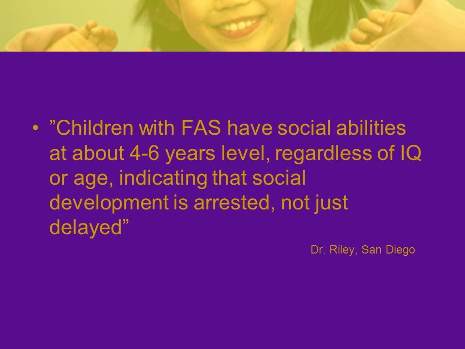 Children with FAS have social abilities at about 4-6 years level, regardless of IQ or age, indicating that social development is arrested, not just delayed