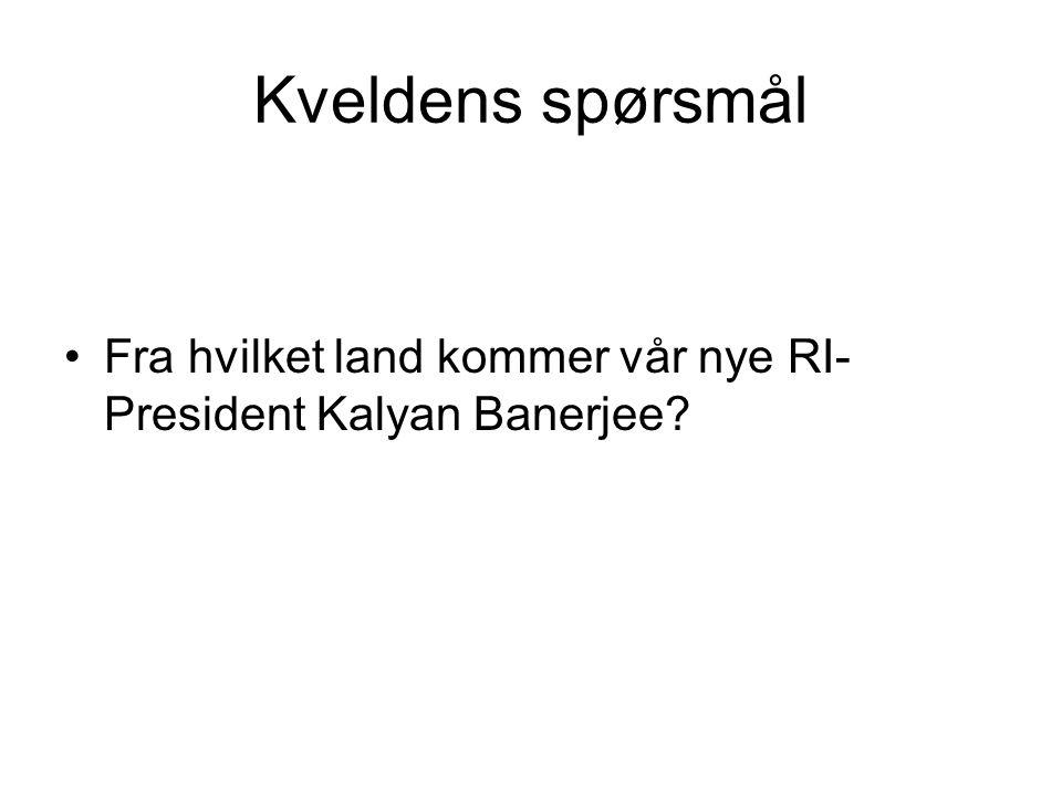 Kveldens spørsmål Fra hvilket land kommer vår nye RI-President Kalyan Banerjee