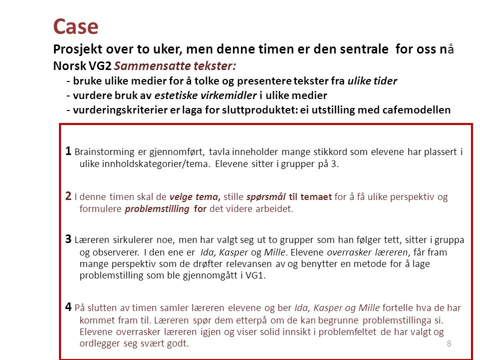 Case Prosjekt over to uker, men denne timen er den sentrale for oss nå Norsk VG2 Sammensatte tekster: - bruke ulike medier for å tolke og presentere tekster fra ulike tider - vurdere bruk av estetiske virkemidler i ulike medier - vurderingskriterier er laga for sluttproduktet: ei utstilling med cafemodellen