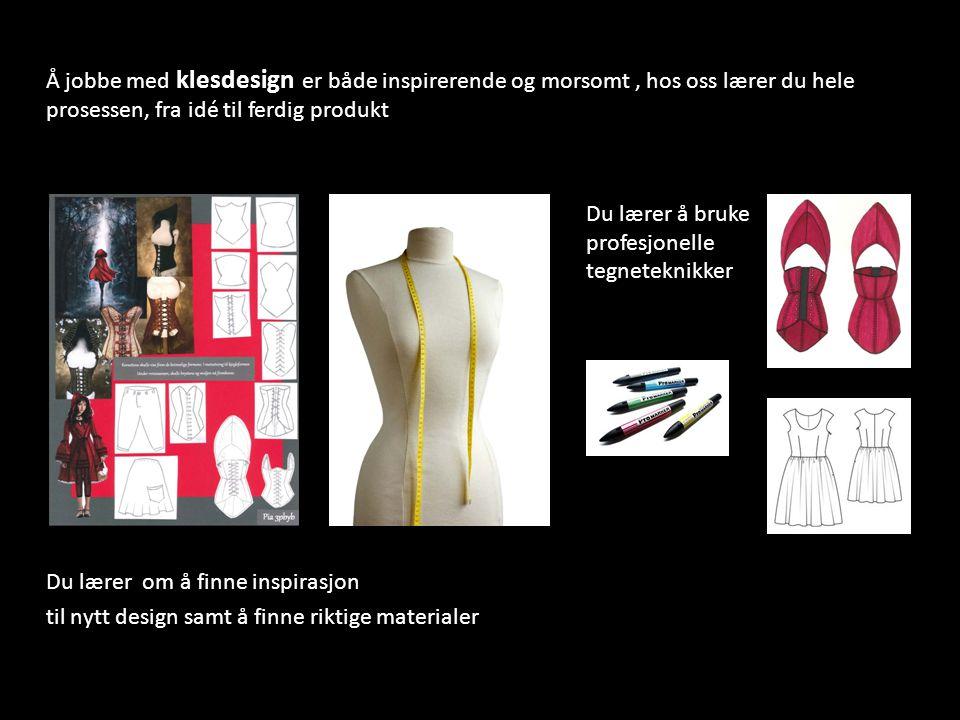 Å jobbe med klesdesign er både inspirerende og morsomt , hos oss lærer du hele prosessen, fra idé til ferdig produkt Du lærer å bruke profesjonelle tegneteknikker Du lærer om å finne inspirasjon til nytt design samt å finne riktige materialer