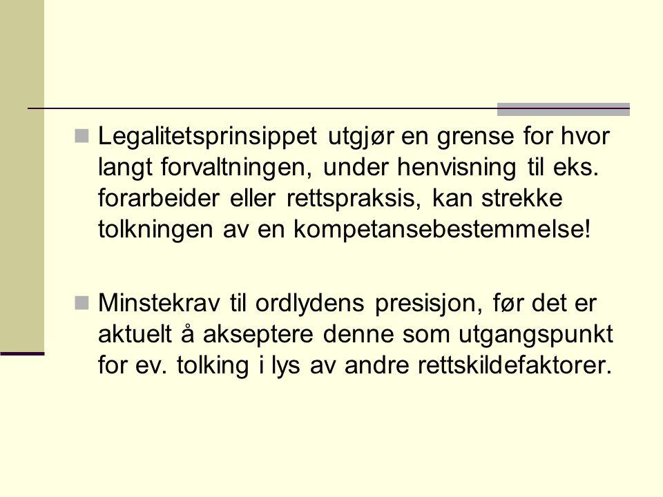 Legalitetsprinsippet utgjør en grense for hvor langt forvaltningen, under henvisning til eks. forarbeider eller rettspraksis, kan strekke tolkningen av en kompetansebestemmelse!