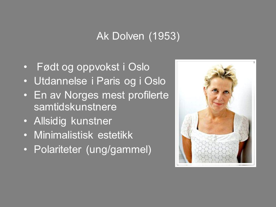 Ak Dolven (1953) Født og oppvokst i Oslo. Utdannelse i Paris og i Oslo. En av Norges mest profilerte samtidskunstnere.