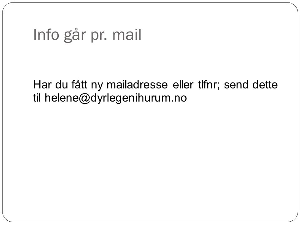 Info går pr. mail Har du fått ny mailadresse eller tlfnr; send dette til helene@dyrlegenihurum.no