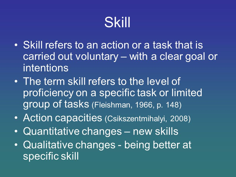 Skill Skill refers to an action or a task that is carried out voluntary – with a clear goal or intentions.