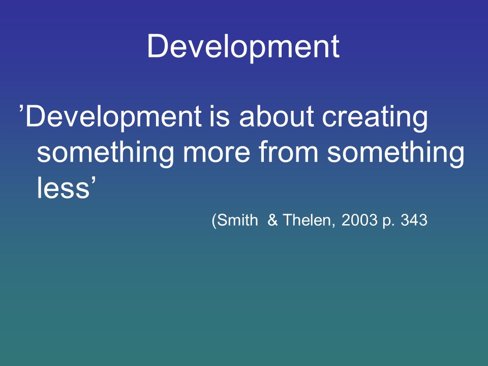 Development 'Development is about creating something more from something less' (Smith & Thelen, 2003 p.