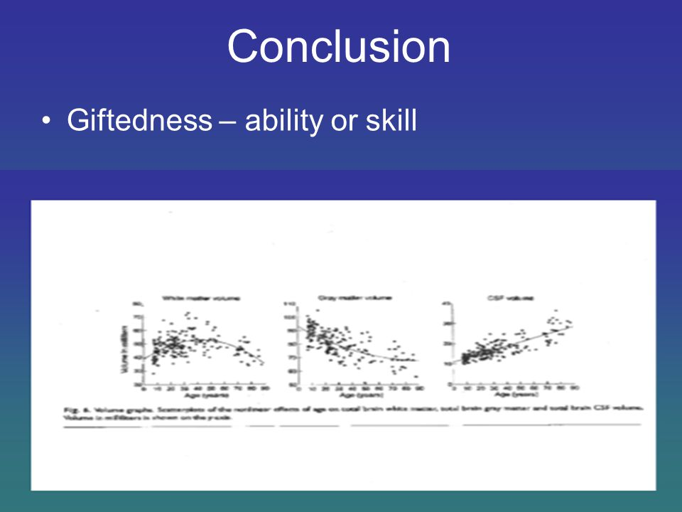 Conclusion Giftedness – ability or skill Task specificity